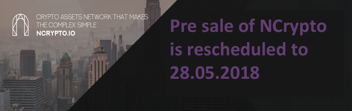 🔔 Pre sale of NCrypto is rescheduled to 28.05.2018 🔔